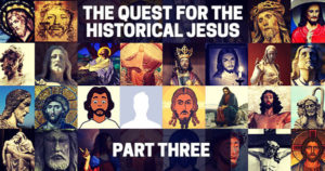 The Quest for the Historical Jesus: Part Three