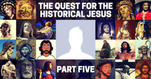 The Quest for the Historical Jesus: Part Five